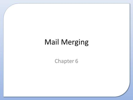 Mail Merging Chapter 6. This presentation covers Mail Merging: – What is it – Why is it useful – How to create a mail merged document.