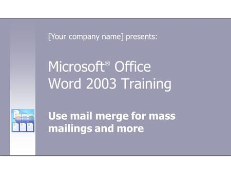 Microsoft ® Office Word 2003 Training Use mail merge for mass mailings and more [Your company name] presents: