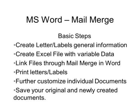 MS Word – Mail Merge Basic Steps Create Letter/Labels general information Create Excel File with variable Data Link Files through Mail Merge in Word Print.