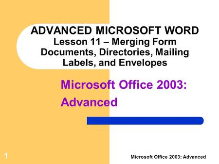 1 Microsoft Office 2003: Advanced ADVANCED MICROSOFT WORD Lesson 11 – Merging Form Documents, Directories, Mailing Labels, and Envelopes Microsoft Office.
