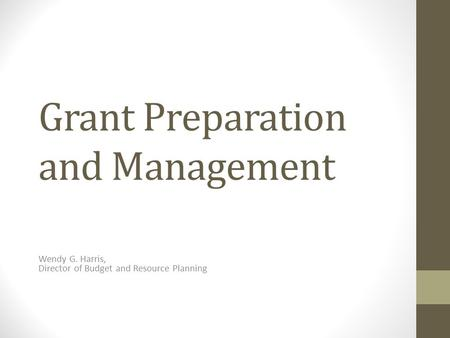 Grant Preparation and Management Wendy G. Harris, Director of Budget and Resource Planning.