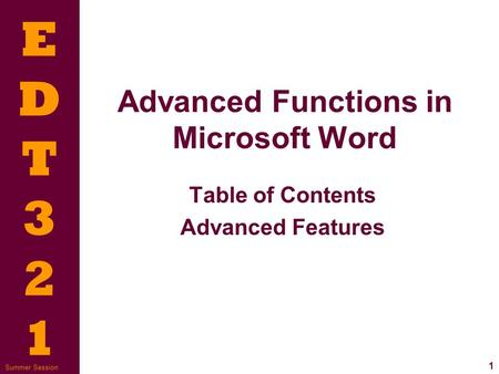 EDT321EDT321 1 Summer Session Advanced Functions in Microsoft Word Table of Contents Advanced Features.