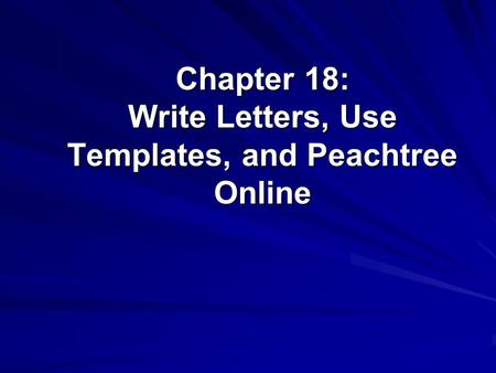 Chapter 18: Write Letters, Use Templates, and Peachtree Online.