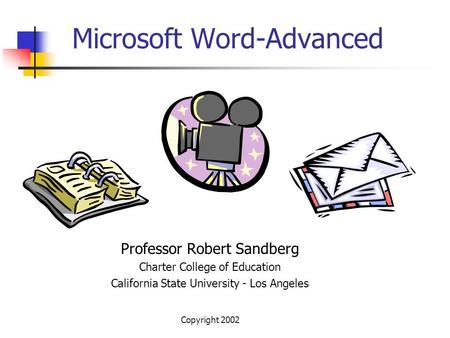 Copyright 2002 Microsoft Word-Advanced Professor Robert Sandberg Charter College of Education California State University - Los Angeles.