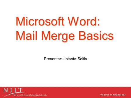 Microsoft Word: Mail Merge Basics Presenter: Jolanta Soltis.