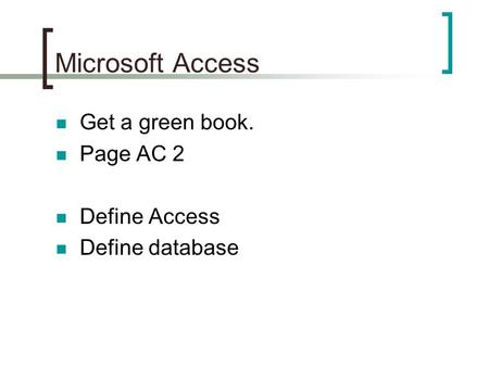 Microsoft Access Get a green book. Page AC 2 Define Access Define database.