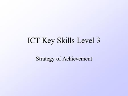 ICT Key Skills Level 3 Strategy of Achievement. Strategy Diagnose for Level 2 –Diagnostic Assessment 5 to 6 hours –Feedback to learner Verbal Immediate.