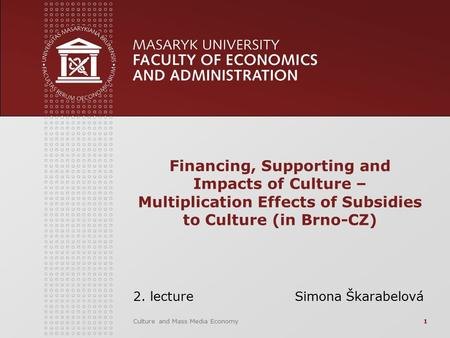 Culture and Mass Media Economy1 Financing, Supporting and Impacts of Culture – Multiplication Effects of Subsidies to Culture (in Brno-CZ) 2. lecture Simona.