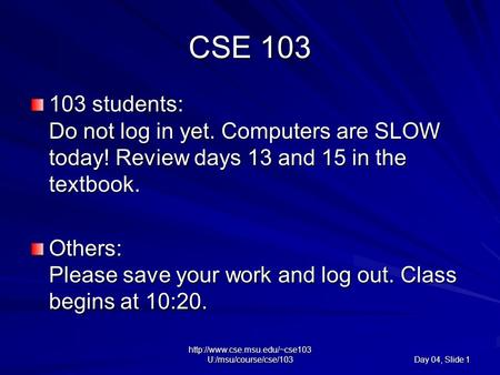 U:/msu/course/cse/103 Day 04, Slide 1 CSE 103 103 students: Do not log in yet. Computers are SLOW today! Review days 13.