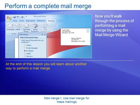 Mail merge I: Use mail merge for mass mailings Perform a complete mail merge Now you'll walk through the process of performing a mail merge by using the.
