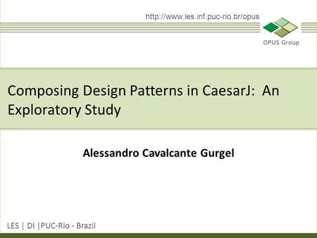 OPUS Group LES | DI |PUC-Rio - Brazil  Alessandro Cavalcante Gurgel Composing Design Patterns in CaesarJ: An Exploratory.