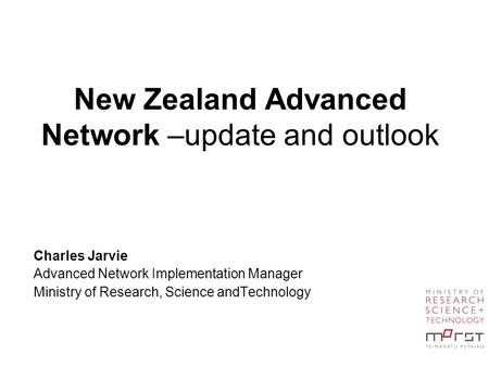 New Zealand Advanced Network –update and outlook Charles Jarvie Advanced Network Implementation Manager Ministry of Research, Science andTechnology.