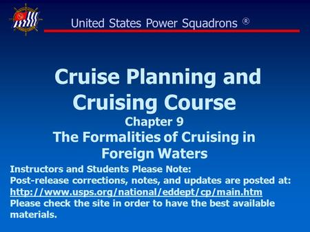 Cruise Planning and Cruising Course Chapter 9 The Formalities of Cruising in Foreign Waters United States Power Squadrons ® Instructors and Students Please.