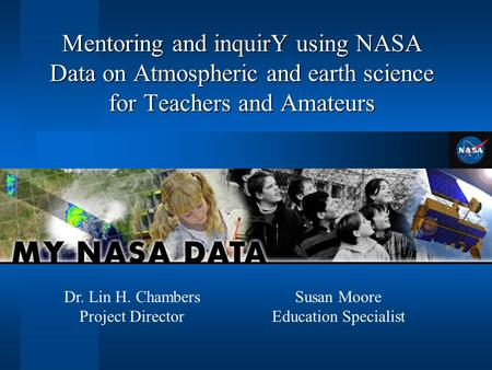 Mentoring and inquirY using NASA Data on Atmospheric and earth science for Teachers and Amateurs Susan Moore Education Specialist Dr. Lin H. Chambers Project.