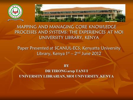 MAPPING AND MANAGING CORE KNOWLEDGE PROCESSES AND SYSTEMS: THE EXPERIENCES AT MOI UNIVERSITY LIBRARY, KENYA Paper Presented at SCANUL-ECS, Kenyatta University.