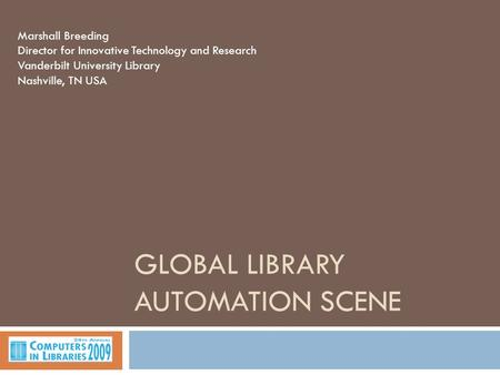 GLOBAL LIBRARY AUTOMATION SCENE Marshall Breeding Director for Innovative Technology and Research Vanderbilt University Library Nashville, TN USA.