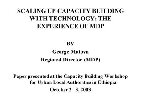 SCALING UP CAPACITY BUILDING WITH TECHNOLOGY: THE EXPERIENCE OF MDP BY George Matovu Regional Director (MDP) Paper presented at the Capacity Building Workshop.