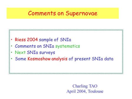 Comments on Supernovae Riess 2004 sample of SNIa Comments on SNIa systematics Next SNIa surveys Some Kosmoshow analysis of present SNIa data Charling TAO.