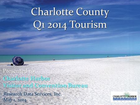 Charlotte County Q1 2014 Tourism Presented to: Charlotte Harbor Visitor and Convention Bureau Research Data Services, Inc. May 1, 2014.