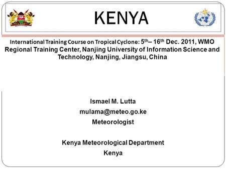 KENYA International Training Course on Tropical Cyclone: 5 th – 16 th Dec. 2011, WMO Regional Training Center, Nanjing University of Information Science.