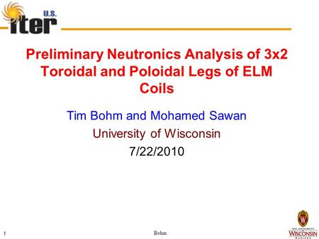 Bohm 1 Preliminary Neutronics Analysis of 3x2 Toroidal and Poloidal Legs of ELM Coils Tim Bohm and Mohamed Sawan University of Wisconsin 7/22/2010.