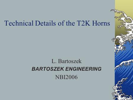 Technical Details of the T2K Horns L. Bartoszek BARTOSZEK ENGINEERING NBI2006.