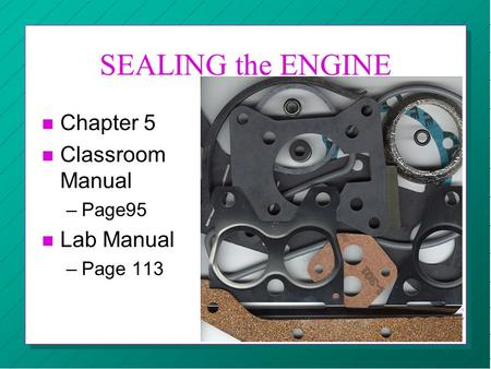 SEALING the ENGINE n Chapter 5 n Classroom Manual –Page95 n Lab Manual –Page 113 CBC AUTOMOTIVE RK.