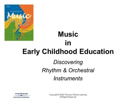 Copyright © 2006 Thomson Delmar Learning All Rights Reserved Music in Early Childhood Education Discovering Rhythm & Orchestral Instruments.