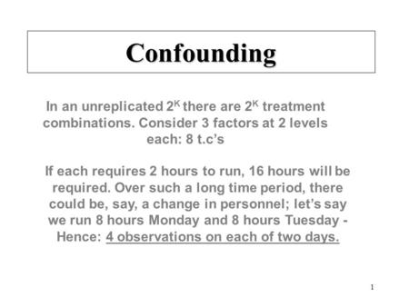 1 Confounding In an unreplicated 2 K there are 2 K treatment combinations. Consider 3 factors at 2 levels each: 8 t.c's If each requires 2 hours to run,