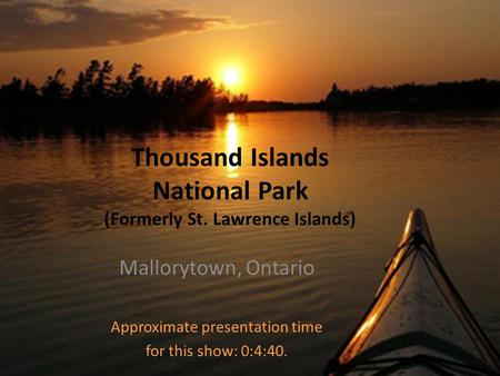 Thousand Islands National Park (Formerly St. Lawrence Islands) Mallorytown, Ontario Approximate presentation time for this show: 0:4:40.