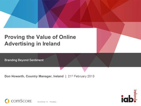 © comScore, Inc. Proprietary. Proving the Value of Online Advertising in Ireland Branding Beyond Sentiment Don Howarth, Country Manager, Ireland | 21 st.