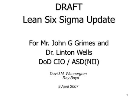 1 David M. Wennergren Ray Boyd 9 April 2007 DRAFT Lean Six Sigma Update For Mr. John G Grimes and Dr. Linton Wells DoD CIO / ASD(NII)