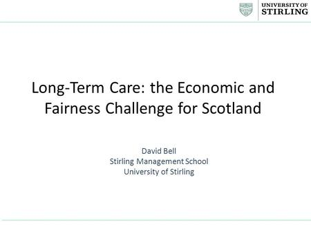 Long-Term Care: the Economic and Fairness Challenge for Scotland David Bell Stirling Management School University of Stirling.