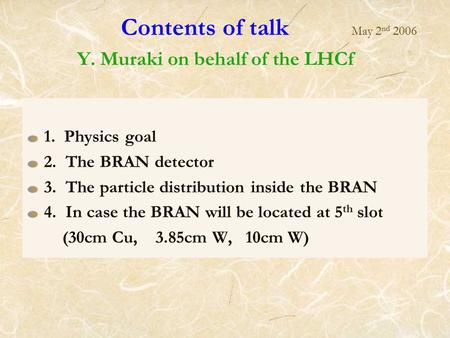 Contents of talk May 2 nd 2006 Y. Muraki on behalf of the LHCf 1. Physics goal 2. The BRAN detector 3. The particle distribution inside the BRAN 4. In.