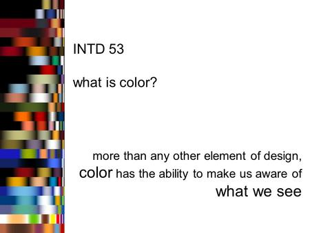 INTD 53 what is color? more than any other element of design, color has the ability to make us aware of what we see.