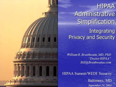 "1 Integrating Privacy and Security HIPAA Summit/WEDI Security Baltimore, MD September 14, 2004 William R. Braithwaite, MD, PhD ""Doctor HIPAA"""