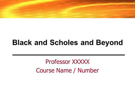 Black and Scholes and Beyond Professor XXXXX Course Name / Number.