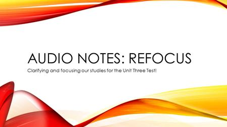AUDIO NOTES: REFOCUS Clarifying and focusing our studies for the Unit Three Test!