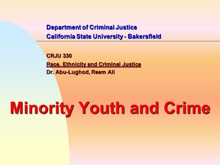 Department of Criminal Justice California State University - Bakersfield CRJU 330 Race, Ethnicity and Criminal Justice Dr. Abu-Lughod, Reem Ali Minority.