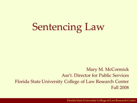 Florida State University College of Law Research Center Sentencing Law Mary M. McCormick Ass't. Director for Public Services Florida State University College.