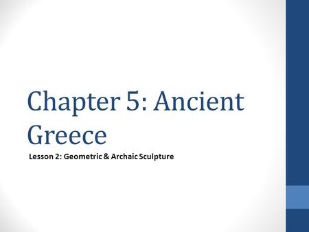 Chapter 5: Ancient Greece Lesson 2: Geometric & Archaic Sculpture.