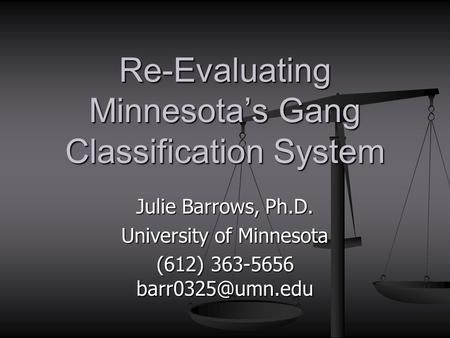 Julie Barrows, Ph.D. University of Minnesota (612) 363-5656 Re-Evaluating Minnesota's Gang Classification System.
