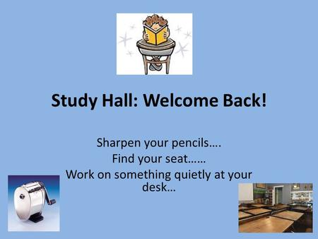 Study Hall: Welcome Back! Sharpen your pencils…. Find your seat…… Work on something quietly at your desk…