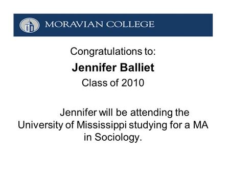 Congratulations to: Jennifer Balliet Class of 2010 Jennifer will be attending the University of Mississippi studying for a MA in Sociology.