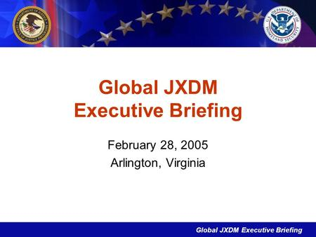 Global JXDM Executive Briefing February 28, 2005 Arlington, Virginia.