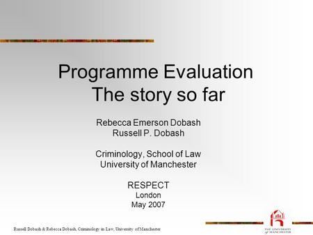 Russell Dobash & Rebecca Dobash, Criminology in Law, University of Manchester Programme Evaluation The story so far Rebecca Emerson Dobash Russell P. Dobash.