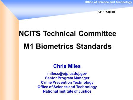 Office of Science and Technology NCITS Technical Committee M1 Biometrics Standards Chris Miles Senior Program Manager Crime Prevention.