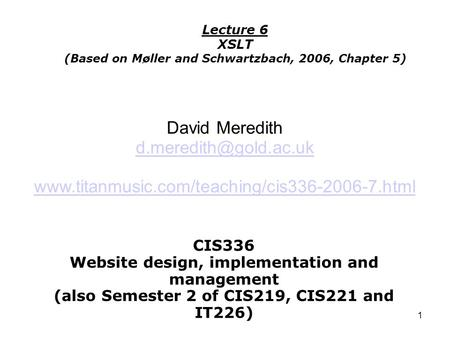 1 CIS336 Website design, implementation and management (also Semester 2 of CIS219, CIS221 and IT226) Lecture 6 XSLT (Based on Møller and Schwartzbach,