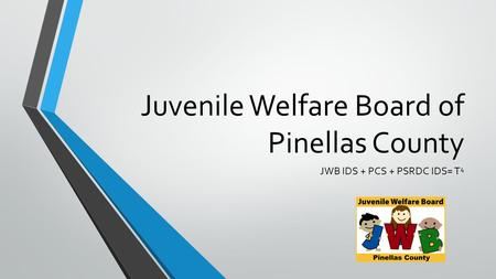 Juvenile Welfare Board of Pinellas County JWB IDS + PCS + PSRDC IDS= T 4.
