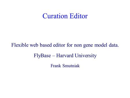 Curation Editor Flexible web based editor for non gene model data. FlyBase – Harvard University Frank Smutniak.